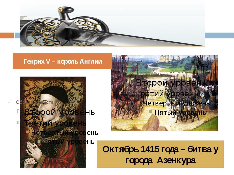 Генрих V – король Англии Октябрь 1415 года – битва у города Азенкура