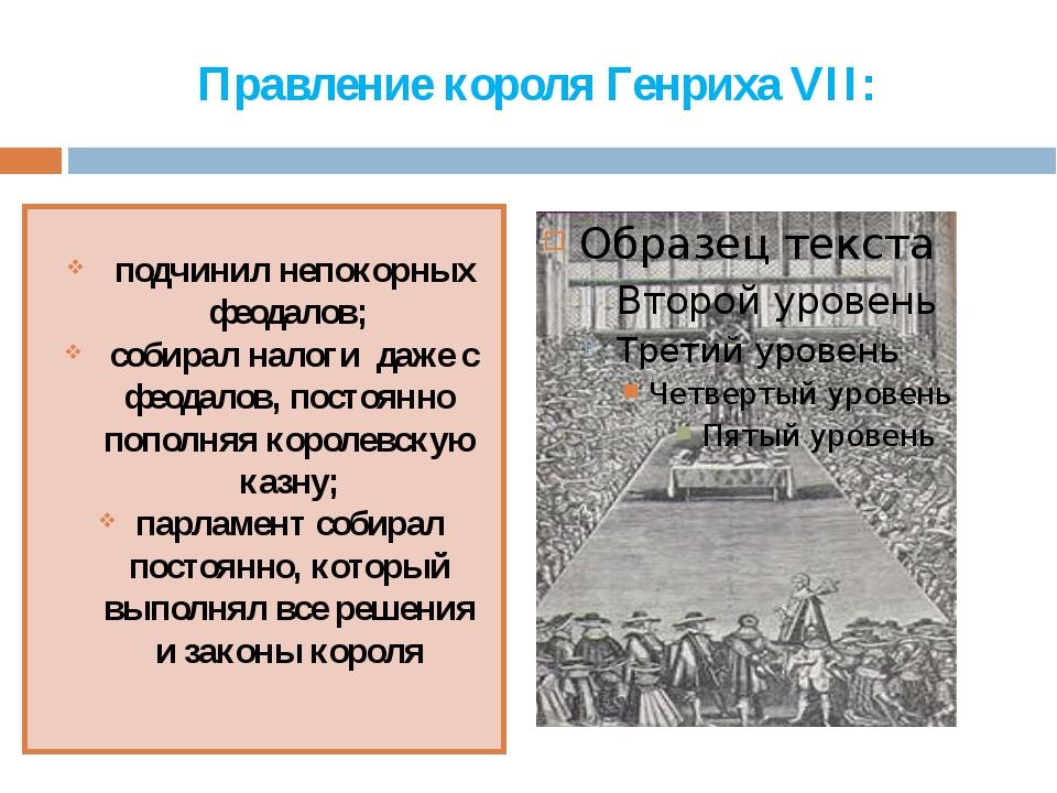 Правление короля Генриха VII: подчинил непокорных феодалов; собирал налоги да...