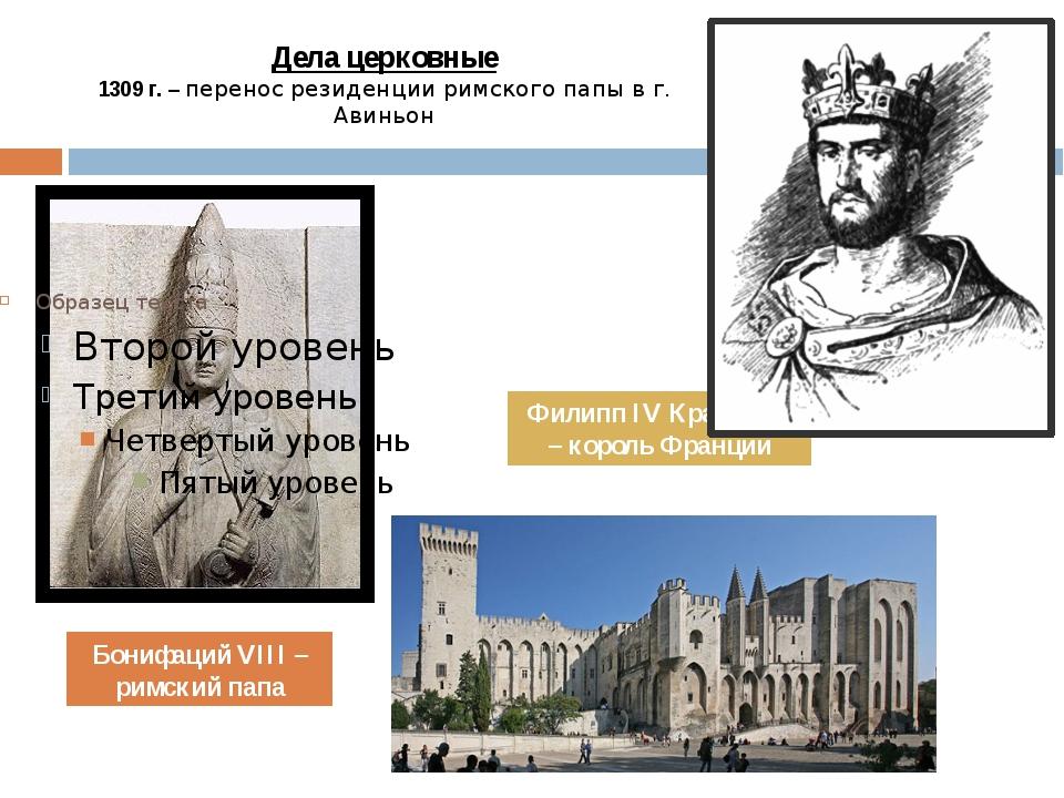 Дела церковные 1309 г. – перенос резиденции римского папы в г. Авиньон Бонифа...