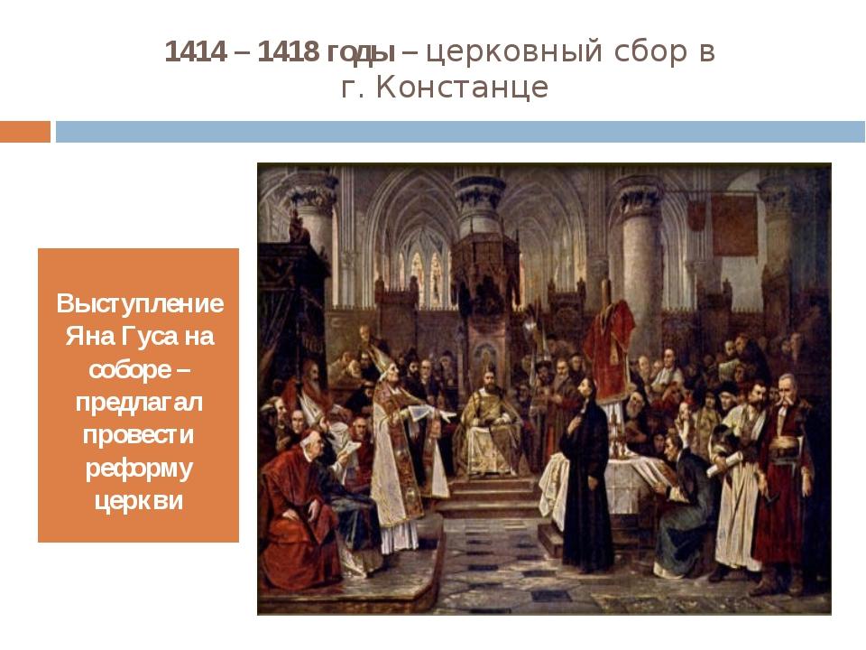 1414 – 1418 годы – церковный сбор в г. Констанце Выступление Яна Гуса на собо...