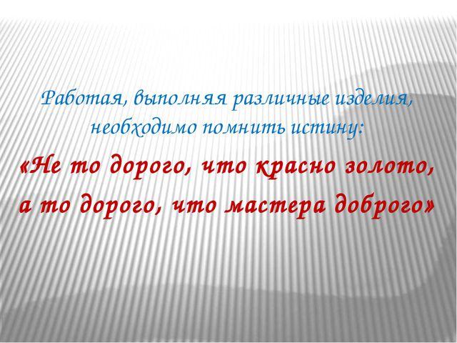 Работая, выполняя различные изделия, необходимо помнить истину: «Не то дорог...