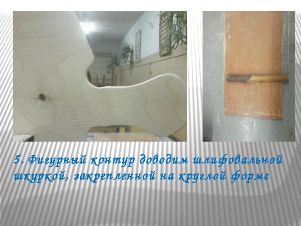 5. Фигурный контур доводим шлифовальной шкуркой, закрепленной на круглой форме