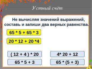 Устный счёт Не вычисляя значений выражений, составь и запиши два верных равен