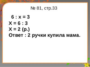 Заголовок слайда № 81, стр.33 6 : х = 3 Х = 6 : 3 Х = 2 (р.) Ответ : 2 ручки