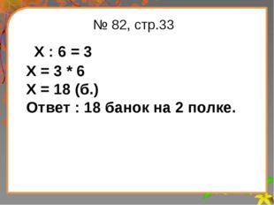 Заголовок слайда № 82, стр.33 Х : 6 = 3 Х = 3 * 6 Х = 18 (б.) Ответ : 18 бано