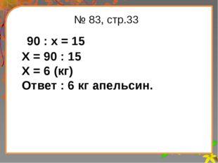 Заголовок слайда № 83, стр.33 90 : х = 15 Х = 90 : 15 Х = 6 (кг) Ответ : 6 кг