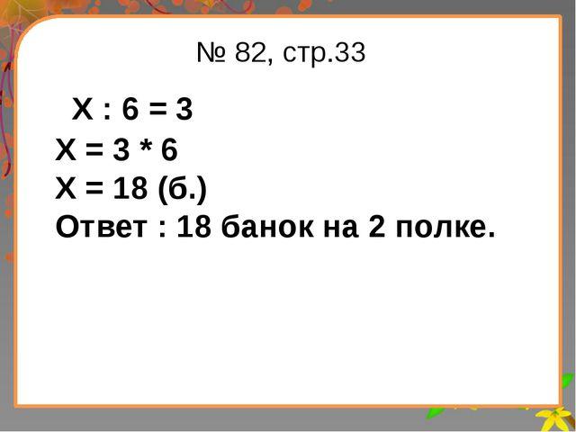 Заголовок слайда № 82, стр.33 Х : 6 = 3 Х = 3 * 6 Х = 18 (б.) Ответ : 18 бано...
