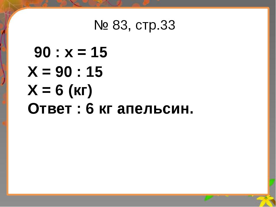 Заголовок слайда № 83, стр.33 90 : х = 15 Х = 90 : 15 Х = 6 (кг) Ответ : 6 кг...