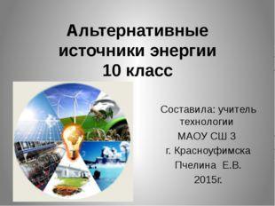 Альтернативные источники энергии 10 класс Составила: учитель технологии МАОУ