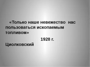 «Только наше невежество нас пользоваться ископаемым топливом» 1928 г. Циол