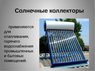 Солнечные коллекторы применяются для отапливания, горячего водоснабжения пром