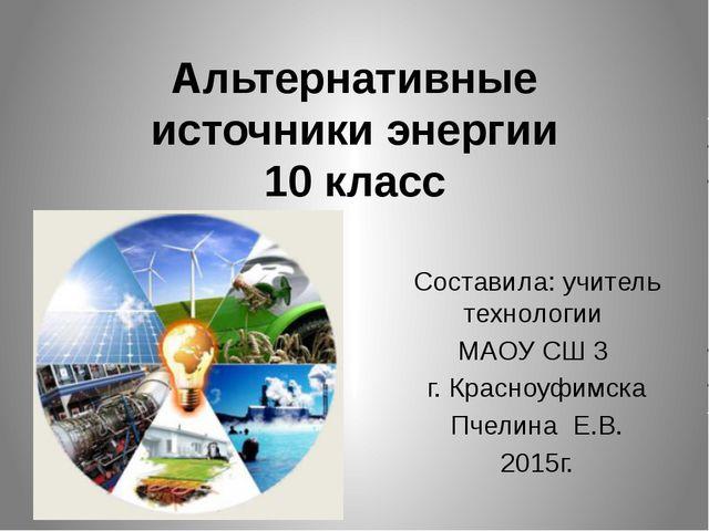 Альтернативные источники энергии 10 класс Составила: учитель технологии МАОУ...