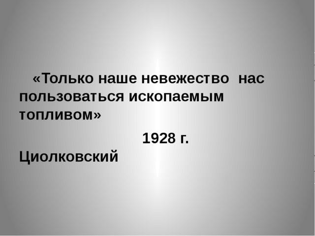 «Только наше невежество нас пользоваться ископаемым топливом» 1928 г. Циол...