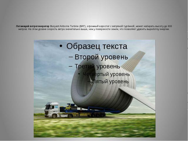 Летающий ветрогенератор Buoyant Airborne Turbine (BAT), огромный аэростат с в...