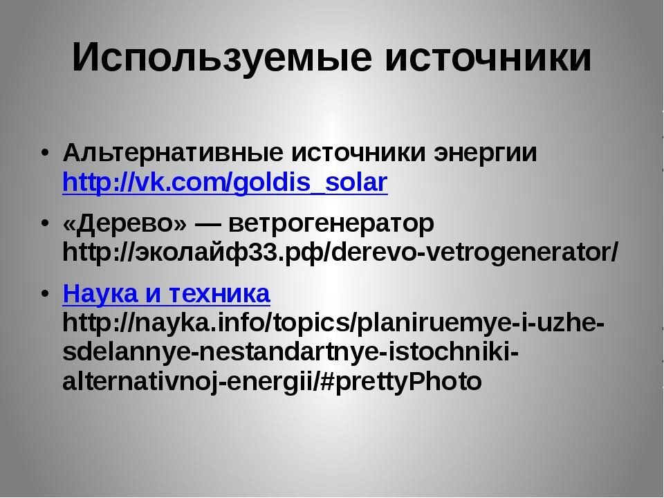 Используемые источники Альтернативные источники энергии http://vk.com/goldis_...