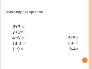 Амалдарды орында 2+3 = 7+2= 4+6 = 5+5= 10-0 = 8-6 = 1+9 = 9-4=