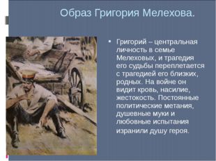 Образ Григория Мелехова. Григорий – центральная личность в семье Мелеховых, и