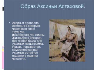 Образ Аксиньи Астаховой. Аксинья пронесла любовь к Григорию через всю свою тр
