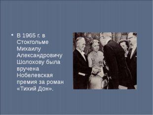 В 1965 г. в Стокгольме Михаилу Александровичу Шолохову была вручена Нобелевск