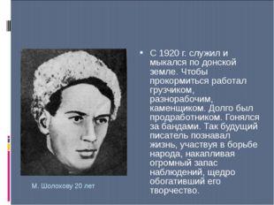 М. Шолохову 20 лет С 1920 г. служил и мыкался по донской земле. Чтобы прокорм