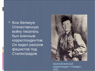 Шолохов военный корреспондент «Правды». 1941 Всю Великую Отечественную войну