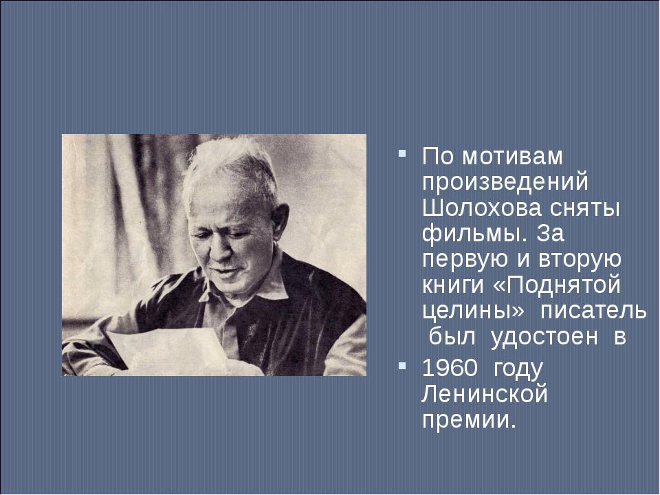 По мотивам произведений Шолохова сняты фильмы. За первую и вторую книги «Подн...