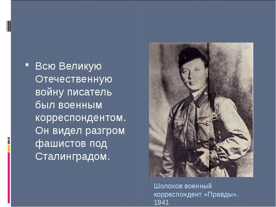 Шолохов военный корреспондент «Правды». 1941 Всю Великую Отечественную войну...
