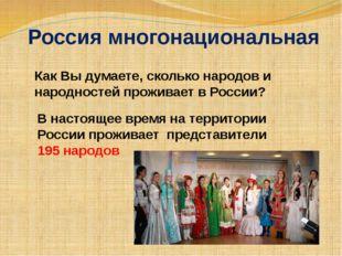 Россия многонациональная Как Вы думаете, сколько народов и народностей прожив