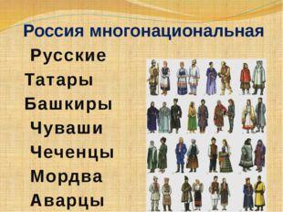 Россия многонациональная Русские Татары Башкиры Чуваши Чеченцы Мордва Аварцы