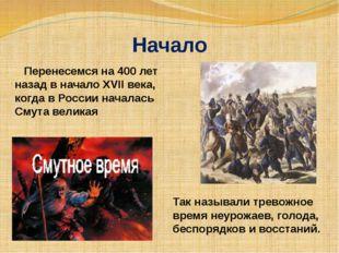 Начало Перенесемся на 400 лет назад в начало XVII века, когда в России начала