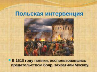 Польская интервенция В 1610 году поляки, воспользовавшись предательством бояр