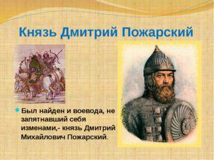 Князь Дмитрий Пожарский Был найден и воевода, не запятнавший себя изменами,-