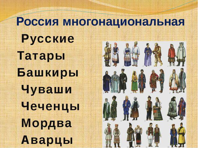 Россия многонациональная Русские Татары Башкиры Чуваши Чеченцы Мордва Аварцы...