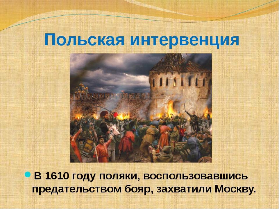 Польская интервенция В 1610 году поляки, воспользовавшись предательством бояр...