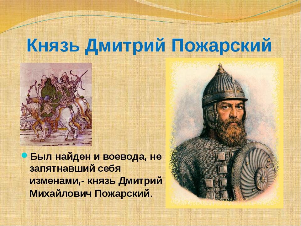 Князь Дмитрий Пожарский Был найден и воевода, не запятнавший себя изменами,-...