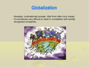 Globalization Nowdays multinationals prosper, little firms often incur losses