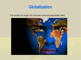 We should not forget our historical routs and appreciate them. Globalization