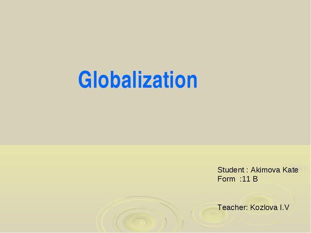 Globalization Student : Akimova Kate Form :11 B Teacher: Kozlova I.V