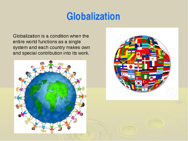 Globalization is a condition when the entire world functions as a single syst...