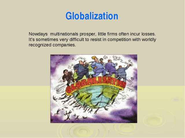 Globalization Nowdays multinationals prosper, little firms often incur losses...