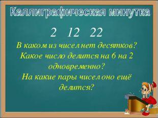 2 12 22 В каком из чисел нет десятков? Какое число делится на 6 на 2 одноврем