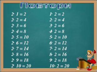 2 1 = 2 2 2 = 4 2 3 = 6 2 4 = 8 2 5 = 10 2 6 = 12 2 7 = 14 2 8 = 16 2 9 = 18