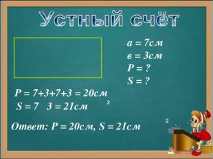 а = 7см в = 3см Р = ? S = ? Р = 7+3+7+3 = 20см S = 7 3 = 21см 2 Ответ: Р = 20