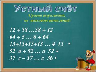 12 + 38 …38 + 12 64 + 5 … 6 + 64 13+13+13+13 … 4 13 52 а + 52 … а 52 37 с – 3