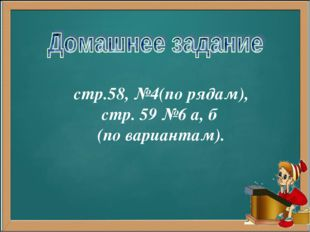 стр.58, №4(по рядам), стр. 59 №6 а, б (по вариантам).