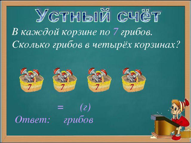 В каждой корзине по 7 грибов. Сколько грибов в четырёх корзинах? = (г) Ответ:...