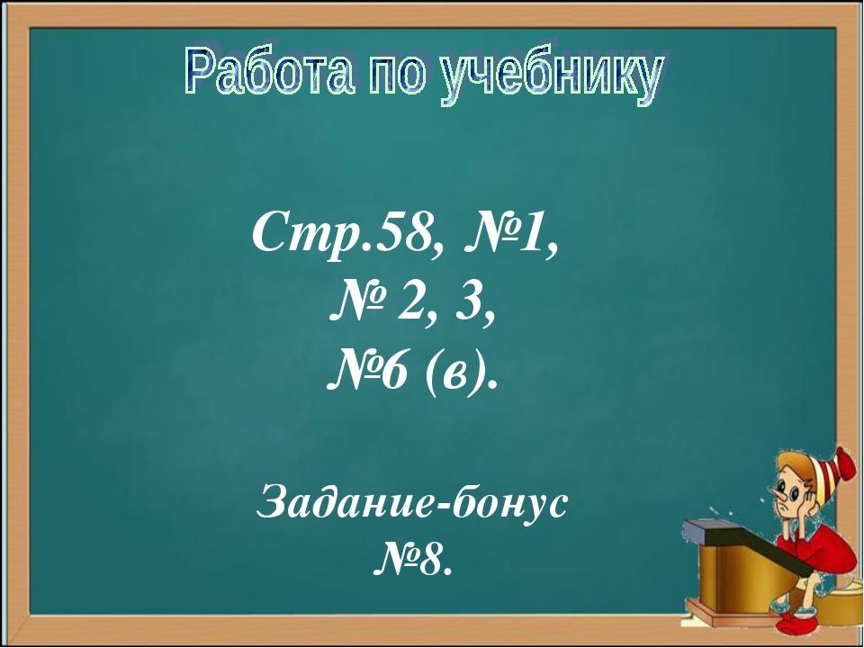 Стр.58, №1, № 2, 3, №6 (в). Задание-бонус №8.