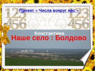 Проект«Числавокругнас» Наше село : Болдово Ученика 4 класса Часткина Кон