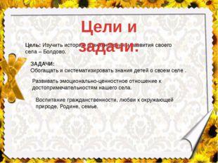 Цель:Изучить историю возникновения и развития своего села – Болдово. ЗАДАЧИ: