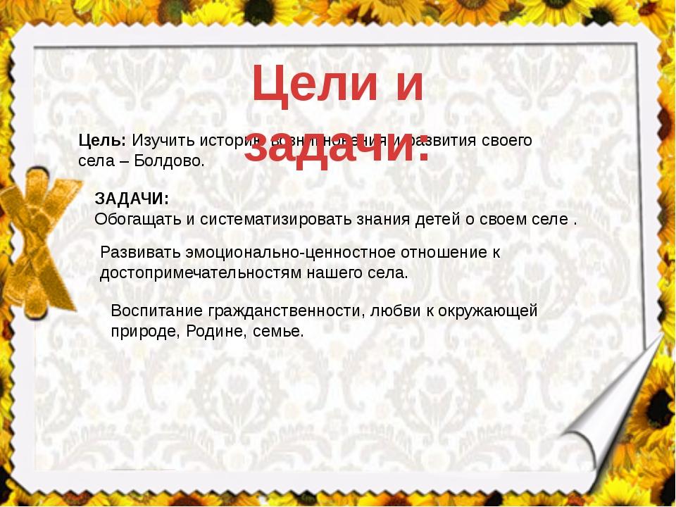 Цель:Изучить историю возникновения и развития своего села – Болдово. ЗАДАЧИ:...